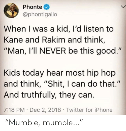 """Iphone, Shit, and Twitter: Phonte  @phontigallo  When I was a kid, I'd listen to  Kane and Rakim and think,  """"Man, I'll NEVER be this good.""""  Kids today hear most hip hop  and think, """"Shit, I can do that.""""  And truthfully, they can.  