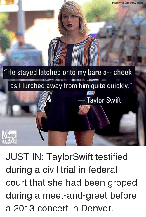 "Swifting: (Photo by Alo Ceballos/GC Images)  ""He stayed latched onto my bare a- cheek  as I lurched away from him quite quickly.""  2753 EWIIENIY  Taylor Swift  FOX  NEWS JUST IN: TaylorSwift testified during a civil trial in federal court that she had been groped during a meet-and-greet before a 2013 concert in Denver."