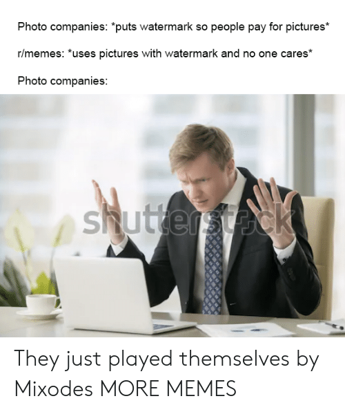 """watermark: Photo companies: """"puts watermark so people pay for pictures*  r/memes: *uses pictures with watermark and no one cares*  Photo companies:  shuttersteck They just played themselves by Mixodes MORE MEMES"""