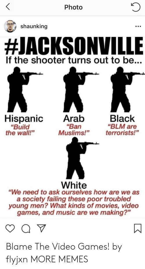 """Blm: Photo  shaunking  #JACKSONVILLE  If the shooter turns out to be...  HispanicAratb  """"Ban  """"Build  the wall""""  Black  """"BLM are  Muslims!""""terrorists!""""  White  """"We need to ask ourselves how are we as  a society failing these poor troubled  young men? What kinds of movies, video  games, and music are we making?"""" Blame The Video Games! by flyjxn MORE MEMES"""