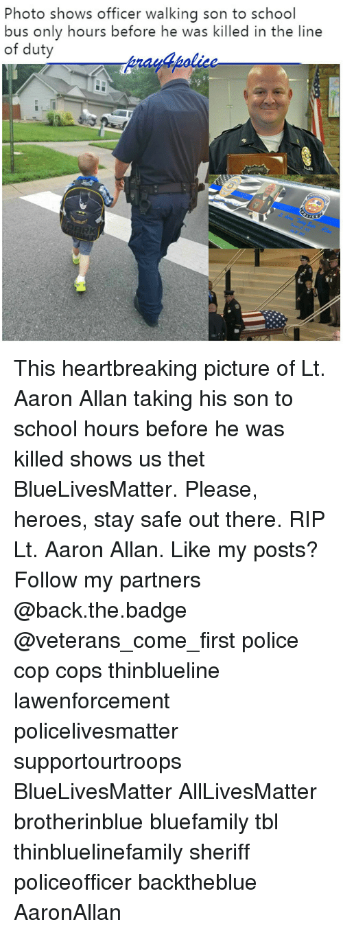 aarons: Photo shows officer walking son to school  bus only hours before he was killed in the line  of duty  y4polic This heartbreaking picture of Lt. Aaron Allan taking his son to school hours before he was killed shows us thet BlueLivesMatter. Please, heroes, stay safe out there. RIP Lt. Aaron Allan. Like my posts? Follow my partners @back.the.badge @veterans_сome_first police cop cops thinblueline lawenforcement policelivesmatter supportourtroops BlueLivesMatter AllLivesMatter brotherinblue bluefamily tbl thinbluelinefamily sheriff policeofficer backtheblue AaronAllan