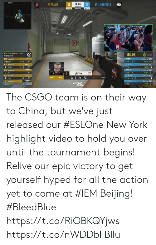 Beijing, Memes, and New York: Pick  0:44  15  ASTRALIS  EVIL GENIUSES  Round 24/30  Best of 5  BC  ESL One New York 2019  #ESLONE  ONE  (intel)  Grand Final  Brehze 100  100 1device  $50  t t  $1200  100 2Magisk  stanislaw 7 100  $200  $1000  100 3dupreeh  tarik B 100  $250  glalve  100 4Xyp9x  Ethan 9 100  A  D  ADR  3090  67  14 2 20  74  $700 t  67 5glalve  CeRq o 100  GAME  FUEL  $250  $100 The CSGO team is on their way to China, but we've just released our #ESLOne New York highlight video to hold you over until the tournament begins!  Relive our epic victory to get yourself hyped for all the action yet to come at #IEM Beijing! #BleedBlue  https://t.co/RiOBKQYjws https://t.co/nWDDbFBllu
