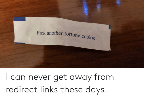 these days: Pick another fortune cookie. I can never get away from redirect links these days.