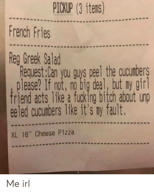 """fault: PICKUP (3 itens)  French Fries  Reg Greek Salad  Request:Can you guys peel the cucunbers  lease? If not, no big deal, tut ny girl  friend acts 1ke a fucking bitch about unp  eeled cucunbers like it's my fault.  XL 18"""" Cheese Pizza Me irl"""