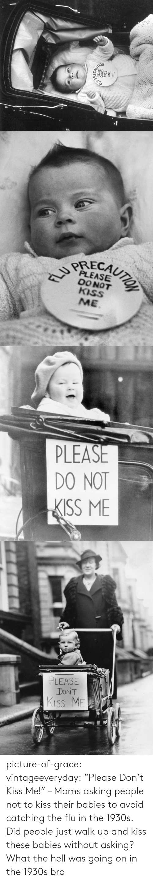 """Asking: picture-of-grace:  vintageeveryday: """"Please Don't Kiss Me!"""" – Moms asking people not to kiss their babies to avoid catching the flu in the 1930s.   Did people just walk up and kiss these babies without asking? What the hell was going on in the 1930s bro"""