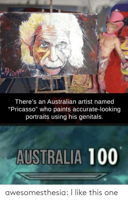 "Named: Pie  Priess  There's an Australian artist named  ""Pricasso"" who paints accurate-looking  portraits using his genitals.  AUSTRALIA 100 awesomesthesia:  I like this one"