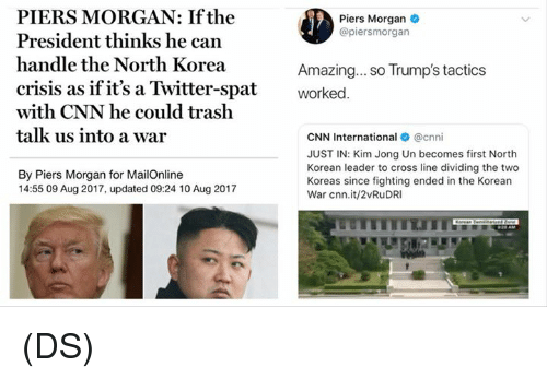 cnn.com, Kim Jong-Un, and Memes: PIERS MORGAN: If the  President thinks he can  handle the North Korea  crisis as if it's a Twitter-spatworked.  with CNN he could trash  talk us into a war  Piers Morgan  @piersmorgan  Amazing... so Trump's tactics  CNN International @cnni  JUST IN: Kim Jong Un becomes first North  Korean leader to cross line dividing the two  Koreas since fighting ended in the Korean  War cnn.it/2vRuDRI  By Piers Morgan for MailOnline  14:55 09 Aug 2017, updated 09:24 10 Aug 2017  TEIT (DS)