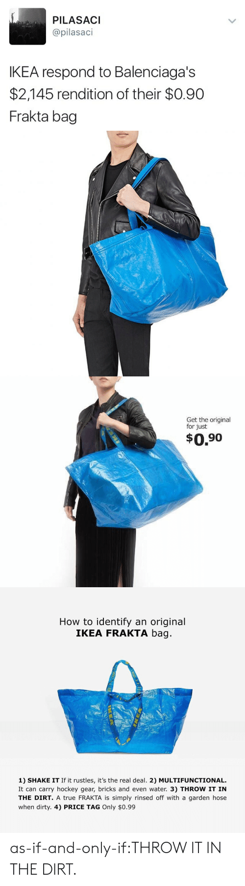 Hockey: PILASACI  @pilasaci  IKEA respond to Balenciaga's  $2,145 rendition of their $0.90  Frakta bag   Get the original  for just  $0.90   How to identify an original  IKEA FRAKTA bag  1) SHAKE IT If it rustles, it's the real deal. 2) MULTIFUNCTIONAL.  It can carry hockey gear, bricks and even water. 3) THROW IT IN  THE DIRT. A true FRAKTA is simply rinsed off with a garden hose  when dirty. 4) PRICE TAG Only $0.99 as-if-and-only-if:THROW IT IN THE DIRT.