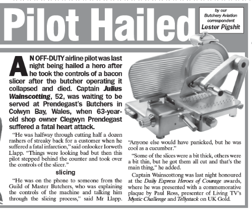 """guild: Pilot Hailed Lester Pigshit  our  Butchery Aviation  correspondent  by NOFF-DUTY airline pilotwas last  night being hailed a hero after  he took the controls of a bacon  slicer after the butcher operating it  collapsed and died. Captain Julius  Wainscotting, 52, was waiting to be  served at Prendegast's Butchers in  Cowyn Bay, Wales, when 63-year-  old shop owner Clegwyn Prendegast  suffered a fatal heart attack.  """"He was halfway through cutting half a dozen  rashers of streaky back for a customer when he  one else would have panicked, but he was  suffered a fatal infarction,"""" said onlooker Iorweth cool as a cucumber  Llapp. """"Things were looking bad but then this  """"Some of the slices were a bit thick, others were  pilot stepped behind the counter and took over  a bit thin, but he got them all cut and that's the  the controls of the slicer.""""  main thing,"""" he added  slicing  Captain Wainscottong was last night honoured  He was on the phone to someone from the  at the Daily Express Heroes of Courage awards,  Guild of Master Butchers, who was explaining where he was presented with a commemorative  the controls of the machine and talking him.  plaque by Paul Ross, presenter of Living TV's  A through the slicing process,"""" said Mr Llapp. Mystic Challenge and Telbstack on UK Gold"""