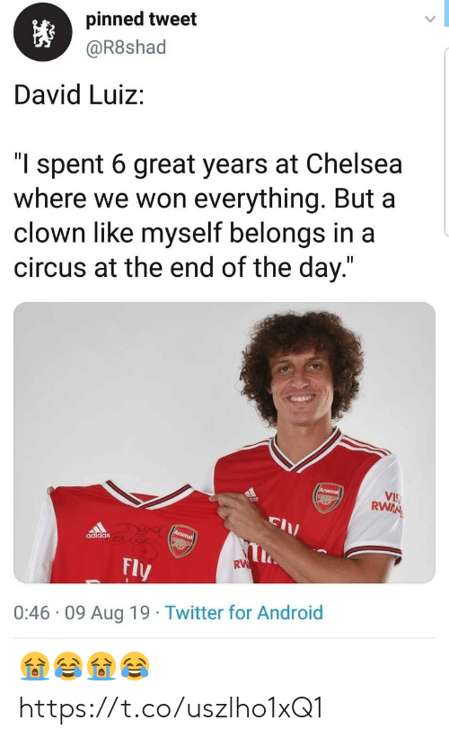 "end of the day: pinned tweet  @R8shad  David Luiz:  ""l spent 6 great years at Chelsea  where we won everything. But a  clown like myself belongs in a  circus at the end of the day.""  Arsenal  VIS  RWAN  DUAC Arsena  adidas  RW  Fly  0:46 09 Aug 19 Twitter for Android 😭😂😭😂 https://t.co/uszlho1xQ1"