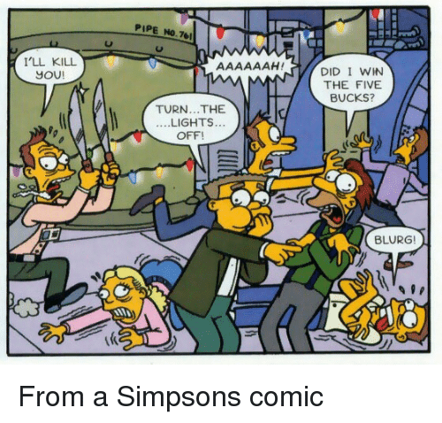 The Simpsons, Comic, and Lights: PIPE No 7  I'LL KILL  JOU!  DID I WIN  THE FIVE  BUCKS?  TURN...THE  LIGHTS...  ....  OFF  BLURG! From a Simpsons comic