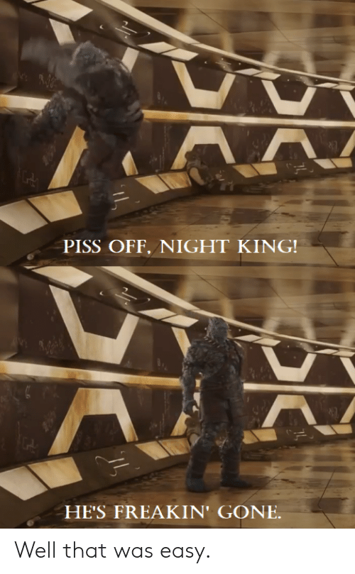 PISS OFF NIGHT KING HE'S FREAKIN' GONE Well That Was Easy