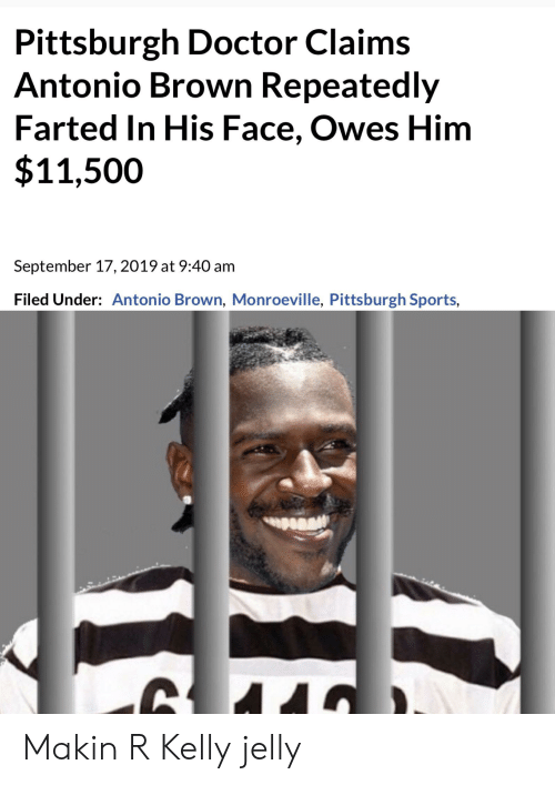 Doctor, R. Kelly, and Reddit: Pittsburgh Doctor Claims  Antonio Brown Repeatedly  Farted In His Face, Owes Him  $11,500  September 17, 2019 at 9:40 am  Filed Under: Antonio Brown, Monroeville, Pittsburgh Sports, Makin R Kelly jelly