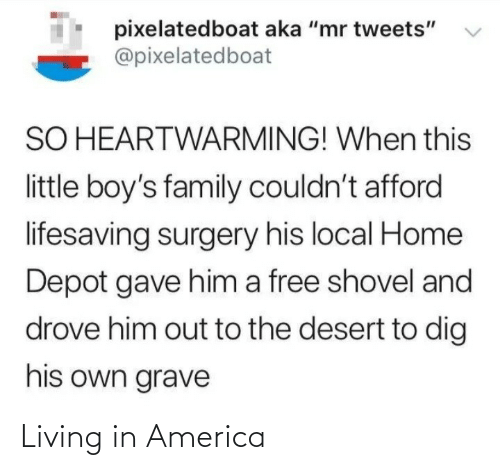 """America: pixelatedboat aka """"mr tweets""""  @pixelatedboat  SO HEARTWARMING! When this  little boy's family couldn't afford  lifesaving surgery his local Home  Depot gave him a free shovel and  drove him out to the desert to dig  his own grave Living in America"""