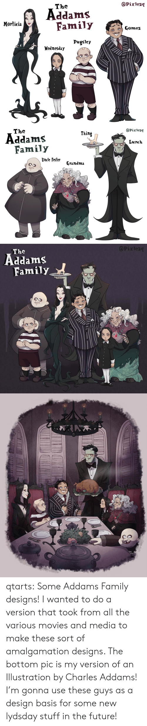 Family, Future, and Grandma: @Pixlezq  The  Addams  Family  Morticia  Gomez  Pugsley  Wednesday   @Pixlezq  The  Thing  Addams  Family  Lureh  Unele Fester  Grandma   APixlez  The  Family qtarts: Some Addams Family designs! I wanted to do a version that took from all the various movies and media to make these sort of amalgamation designs. The bottom pic is my version of an Illustration by Charles Addams! I'm gonna use these guys as a design basis for some new lydsday stuff in the future!