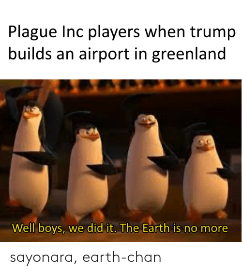greenland: Plague Inc players when trump  builds an airport in greenland  Well boys, we did it. The Earth is no more sayonara, earth-chan