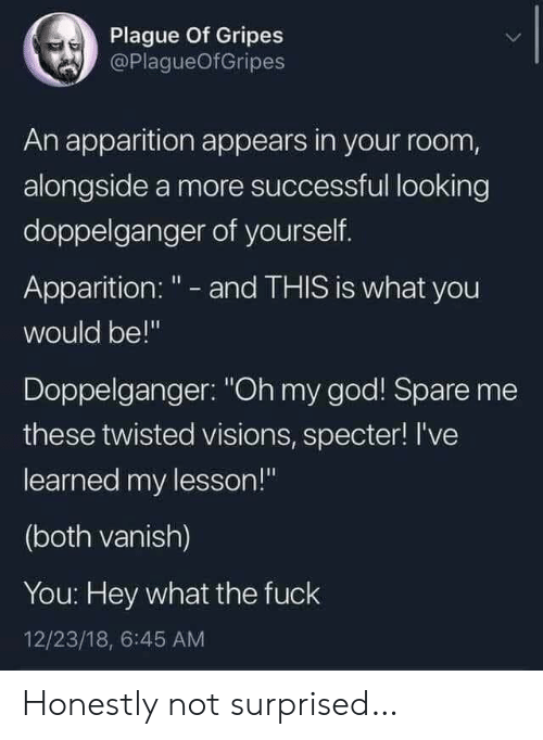 "alongside: Plague Of Gripes  @PlagueOfGripes  An apparition appears in your room,  alongside a more successful looking  doppelganger of yourself.  Apparition: "" - and THIS is what you  would be!""  Doppelganger: ""Oh my god! Spare me  these twisted visions, specter! I've  learned my lesson!""  (both vanish)  You: Hey what the fuck  12/23/18, 6:45 AM Honestly not surprised…"