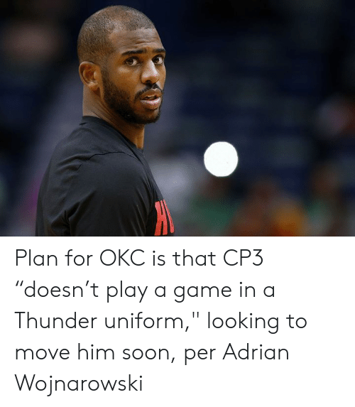 "Soon..., Game, and A Game: Plan for OKC is that CP3 ""doesn't play a game in a Thunder uniform,"" looking to move him soon, per Adrian Wojnarowski"