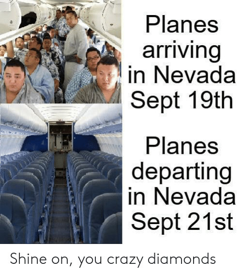 Sept: Planes  arriving  in Nevada  Sept 19th  Planes  departing  in Nevada  Sept 21st Shine on, you crazy diamonds