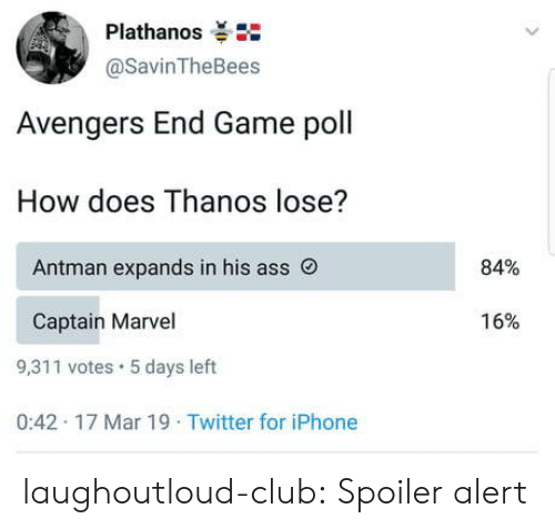Ass, Club, and Iphone: Plathanos  @SavinTheBees  Avengers End Game poll  How does Thanos lose?  84%  Antman expands in his ass O  16%  Captain Marvel  9,311 votes 5 days left  0:42 17 Mar 19 Twitter for iPhone laughoutloud-club:  Spoiler alert
