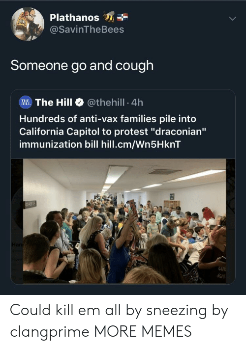 """Dank, Memes, and Protest: Plathanos  @SavinTheBees  Someone go and cough  Illi. The Hill @theh.!l. 4h  Hundreds of anti-vax families pile into  California Capitol to protest """"draconian""""  immunization bill hill.cm/Wn5HknT  CUK Could kill em all by sneezing by clangprime MORE MEMES"""