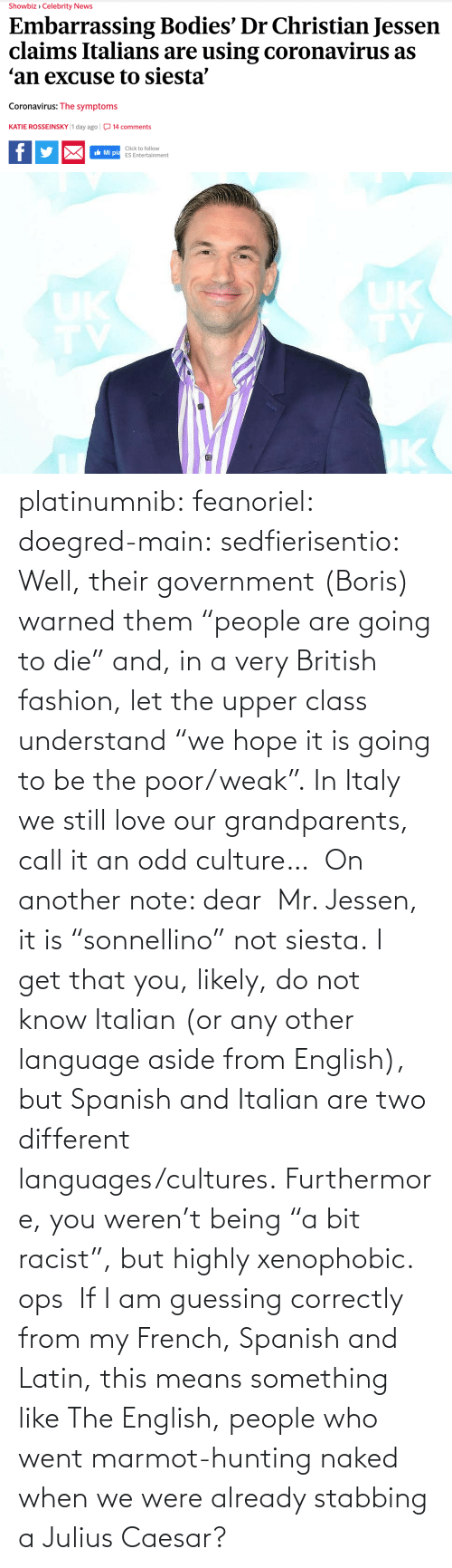 "culture: platinumnib:  feanoriel: doegred-main:  sedfierisentio:  Well, their government (Boris) warned them ""people are going to die"" and, in a very British fashion, let the upper class understand ""we hope it is going to be the poor/weak"". In Italy we still love our grandparents, call it an odd culture…  On another note: dear  Mr. Jessen, it is ""sonnellino"" not siesta. I get that you, likely, do not know Italian (or any other language aside from English), but Spanish and Italian are two different languages/cultures. Furthermore, you weren't being ""a bit racist"", but highly xenophobic.   ops   If I am guessing correctly from my French, Spanish and Latin, this means something like The English, people who went marmot-hunting naked when we were already stabbing a Julius Caesar?"