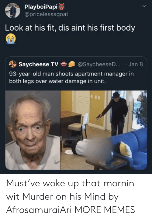 damage: PlayboiPapi  @pricelesssgoat  Look at his fit, dis aint his first body  · Jan 8  Saycheese TV  @SaycheeseD..  93-year-old man shoots apartment manager in  both legs over water damage in unit. Must've woke up that mornin wit Murder on his Mind by AfrosamuraiAri MORE MEMES