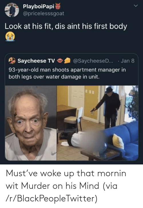 damage: PlayboiPapi  @pricelesssgoat  Look at his fit, dis aint his first body  · Jan 8  Saycheese TV  @SaycheeseD..  93-year-old man shoots apartment manager in  both legs over water damage in unit. Must've woke up that mornin wit Murder on his Mind (via /r/BlackPeopleTwitter)