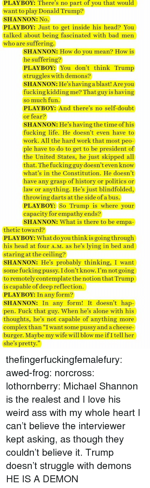 """Being Alone, Ass, and Bad: PLAYBOY: There's no part of you that would  want to play Donald Trump?  SHANNON: No  PLAYBOY: Just to get inside his head? You  talked about being fascinated with bad men  who are suffering.  SHANNON: How do you mean? How is  he suffering?  PLAYBOY: You don't think Trump  struggles with demons?  SHANNON: He's having a blast! Are you  fucking kidding me? That guy is having  so much fun  PLAYBOY: And there's no self-doubt  or fear?  SHANNON: He's having the time of his  fucking life. He doesn't even have to  work. All the hard work that most peo  ple have to do to get to be president of  the United States, he just skipped all  that. The fucking guy doesn't even know  what's in the Constitution. He doesn't  have any grasp of history or politics or  law or anything. He's just blindfolded,  throwing darts at the side of a bus.  PLAYBOY: So Trump is where your  capacity for empathy ends?  SHANNON: What is there to be empa  thetic toward?  PLAYBOY: What do you thinkis going through  his head at four A.M. as he's lying in bed and  staring at the ceiling?  SHANNON: He's probably thinking, I want  some fucking pussy. I don't know. I'm not going  to remotely contemplate the notion that Trump  is capable of deep reflection.  PLAYBOY: In any form?  SHANNON: In any form! It doesn't hap  pen. Fuck that guy. When he's alone with his  thoughts, he's not capable of anything more  complex than """"I want some pussy and a cheese  burger. Maybe my wife will blow me ifI tell her  she's pretty."""" thefingerfuckingfemalefury:  awed-frog:  norcross:  lothornberry: Michael Shannon is the realest and I love his weird ass with my whole heart  I can't believe the interviewer kept asking, as though they couldn't believe it.    Trump doesn't struggle with demons HE IS A DEMON"""
