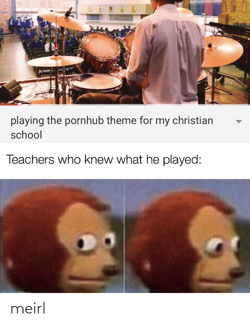Christian: playing the pornhub theme for my christian  school  Teachers who knew what he played: meirl