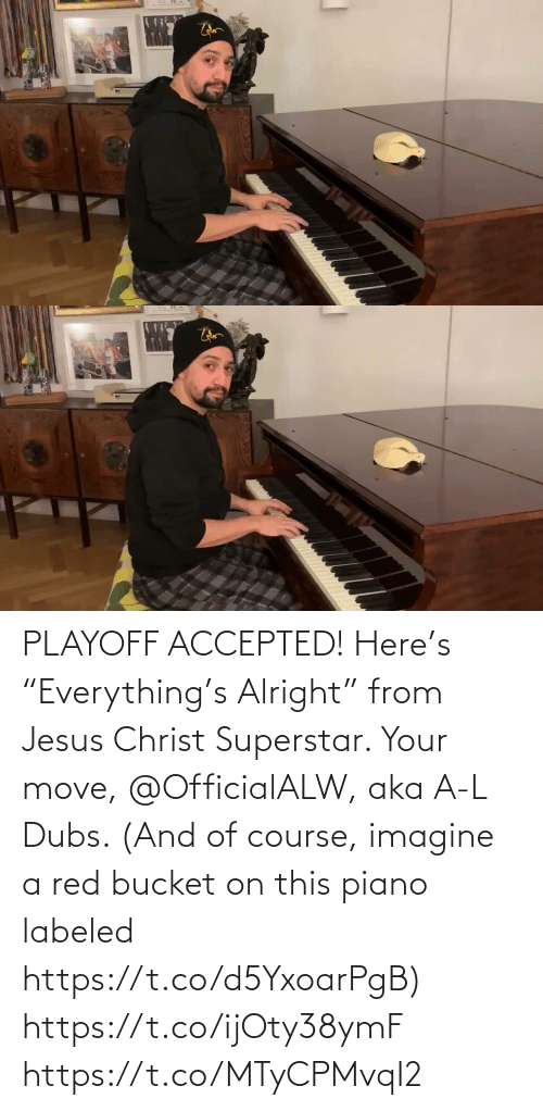 "move: PLAYOFF ACCEPTED! Here's ""Everything's Alright"" from Jesus Christ Superstar.  Your move, @OfficialALW, aka A-L Dubs.  (And of course, imagine a red bucket on this piano labeled https://t.co/d5YxoarPgB) https://t.co/ijOty38ymF https://t.co/MTyCPMvqI2"