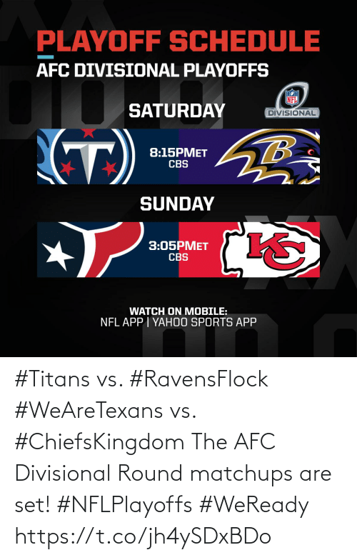 Round: PLAYOFF SCHEDULE  AFC DIVISIONAL PLAYOFFS  SATURDAY  DIVISIONAL  (T)  8:15PMET  CBS  SUNDAY  3:05PMET  CBS  WATCH ON MOBILE:  NFL APP I YAH0O SPORTS APP #Titans vs. #RavensFlock #WeAreTexans vs. #ChiefsKingdom  The AFC Divisional Round matchups are set! #NFLPlayoffs #WeReady https://t.co/jh4ySDxBDo