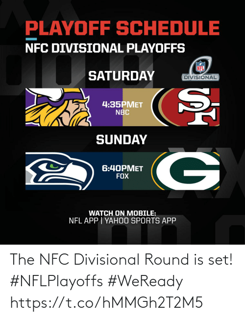 Round: PLAYOFF SCHEDULE  NFC DIVISIONAL PLAYOFFS  SATURDAY  DIVISIONAL  4:35PMET  NBC  SUNDAY  6:40PMET  FOX  WATCH ON MOBILE:  NFL APP | YAH0O SPORTS APP The NFC Divisional Round is set! #NFLPlayoffs #WeReady https://t.co/hMMGh2T2M5