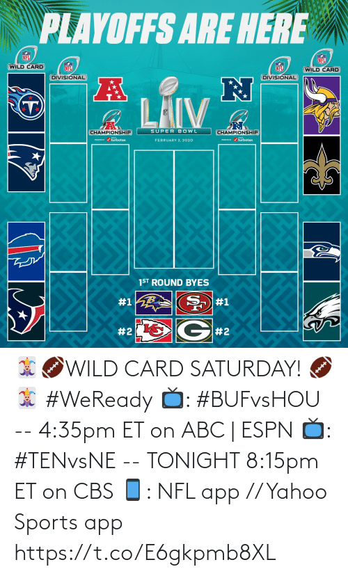 2 2: PLAYOFFS ARE HERE  NFL  NFL  WILD CARD  NFL  NFL  (WILD CARD  DIVISIONAL  DIVISIONAL  LAIV  SUPER BOWL  CHAMPIONSHIP  CHAMPIONSHIP  PRESEVa / turbotax.  PESEND / turbotax.  FEBRUARY 2, 2020  1ST ROUND BYES  #1  #1  G#2  🃏🏈WILD CARD SATURDAY! 🏈🃏  #WeReady  📺: #BUFvsHOU --  4:35pm ET on ABC | ESPN  📺: #TENvsNE -- TONIGHT 8:15pm ET on CBS 📱: NFL app // Yahoo Sports app https://t.co/E6gkpmb8XL