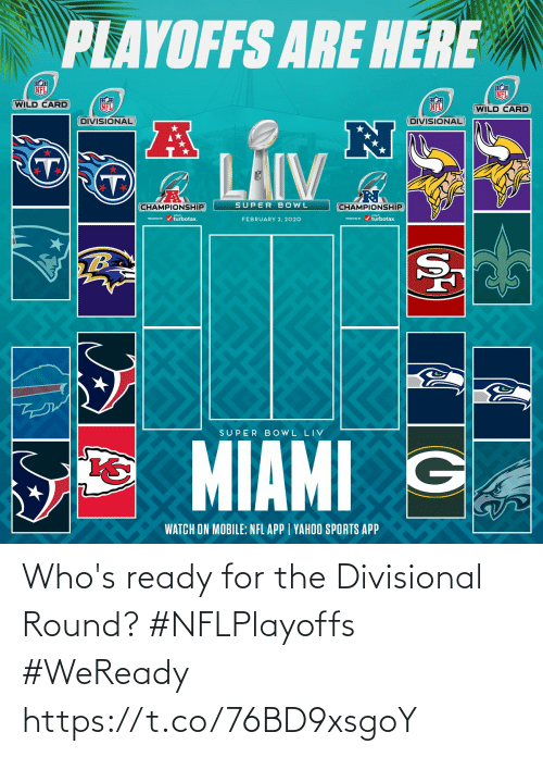 Round: PLAYOFFS ARE HERE  NFL  NFL  WILD CARD  NFL  NFL  (WILD CARD  DIVISIONAL  DIVISIONAL  LAIV  SUPER BOWL  CHAMPIONSHIP  CHAMPIONSHIP  PESEI r / turbotax.  PRESEVID r / turbotax.  FEBRUARY 2, 2020  TB  SUPER B OWL LIV  MIAMI G  WATCH ON MOBILE: NFL APP | YAHOO SPORTS APP Who's ready for the Divisional Round? #NFLPlayoffs #WeReady https://t.co/76BD9xsgoY