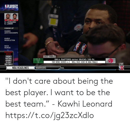 """Finals, Khris Middleton, and Memes: PLAYOFFS.  K. LEONARD/  K. LOWRY  COMING UP  GIANNIS  ANTETOKOUNMPO  KHRIS  MIDDLETON  NICK  NURSE  REAKING  NEWS  TORONTO  RAPTORS  ADVANCE  TO FIRST  NBA FINALS  EAST FINALS  GM 6: RAPTORS DEFEAT BUCKS 100-94  TOR WINS SERIES 4-2 WILL FACE GSW IN NBA FINALS  LIVE  NBA HEADLINES """"I don't care about being the best player. I want to be the best team.""""  - Kawhi Leonard   https://t.co/jg23zcXdIo"""