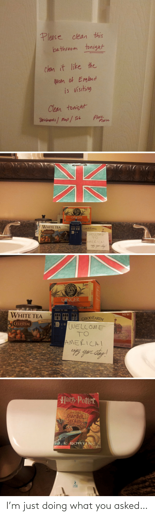 Doing: Please clean this  bathroom tonight  Clean it like the  queen of England  is visiting  Clean tonisht  Plase  Plocie  Becbuands/Map/ Tob  GINGER  WHITE TEA  cOoDEAR  WELLOME  TO  AMERICAL  GENGER  WHITE TEA  NEW!  HH d GOODEARTH  WELLOME  TO  CELESTIAL  AMERICAI  Harky Potter  D THE  CHAMBER  SECRETS  . K. ROWIING/ I'm just doing what you asked…