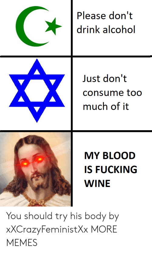 Dank, Fucking, and Memes: Please don't  drink alcohol  Just don't  consume to0  much of it  MY BLOOD  IS FUCKING  WINE You should try his body by xXCrazyFeministXx MORE MEMES