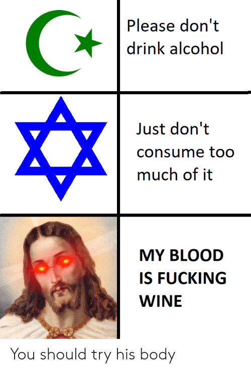 Fucking, Wine, and Alcohol: Please don't  drink alcohol  Just don't  consume to0  much of it  MY BLOOD  IS FUCKING  WINE You should try his body