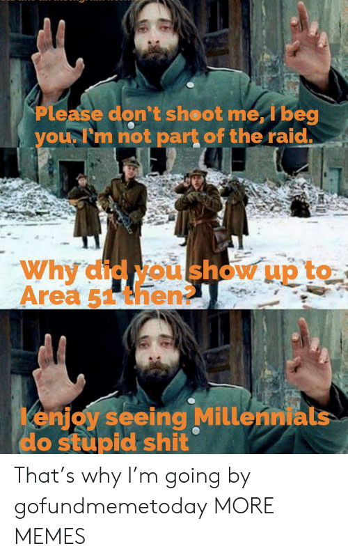 Dank, Memes, and Shit: Please don't sheot me, I beg  you Fm not part of the raid.  Why'did Nou show up to  Area 51then  enjoy seeing Millennials  do stupid shit That's why I'm going by gofundmemetoday MORE MEMES