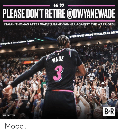 Mood, Sports, and Twitter: PLEASE DON'TRETIRE ODWYANEWADE  ISAIAH THOMAS AFTER WADE'S GAME-WINNER AGAINST THE WARRIORS  OFFICIAL SPORTS MEDICINE PROVIDER FOR THEMIA  WADE  B-R  VIA TWITTER Mood.
