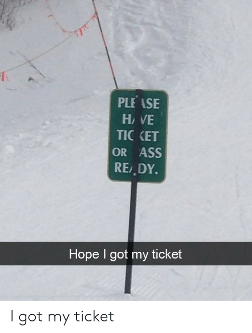 Ass, Hope, and Got: PLEASE  HAVE  TIC KET  OR ASS  REDY.  Hope I got my ticket I got my ticket