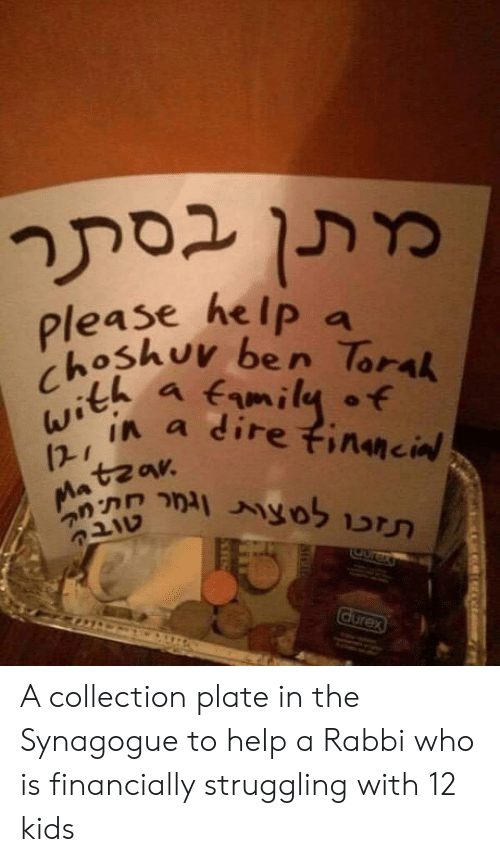Help, Kids, and Who: please he lp a  oShuv ben lorak  12- r  tzav A collection plate in the Synagogue to help a Rabbi who is financially struggling with 12 kids