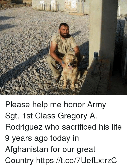 Greates: Please help me honor Army Sgt. 1st Class Gregory A. Rodriguez who sacrificed his life 9 years ago today in Afghanistan for our great Country https://t.co/7UefLxtrzC