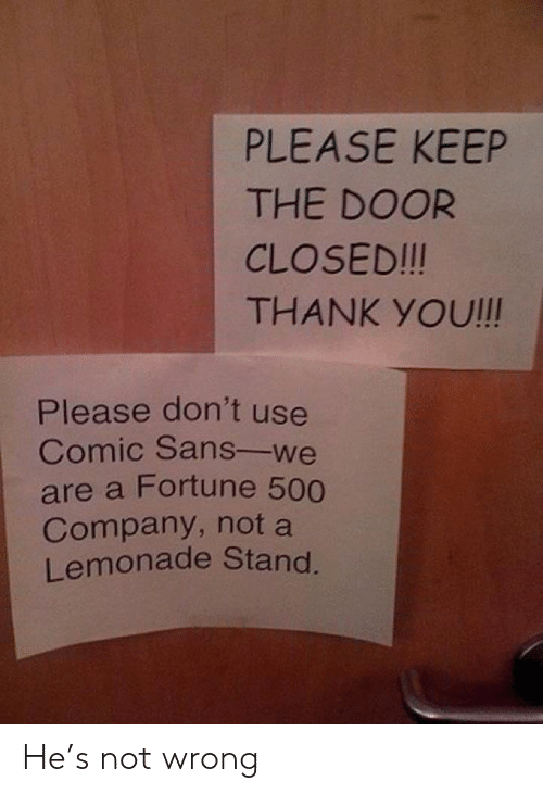 Thank You, Lemonade, and Company: PLEASE KEEP  THE DOOR  CLOSED!!!  THANK YOU!!!  Please don't use  Comic Sans-we  are a Fortune 500  Company, not a  Lemonade Stand. He's not wrong