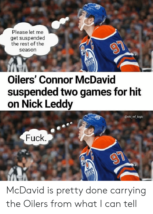 Logic, Memes, and National Hockey League (NHL): Please let me  get suspended  the rest of the  season  Oilers' Connor McDavid  suspended two games for hit  on Nick Leddy  @nhl ref logic  Fuck McDavid is pretty done carrying the Oilers from what I can tell