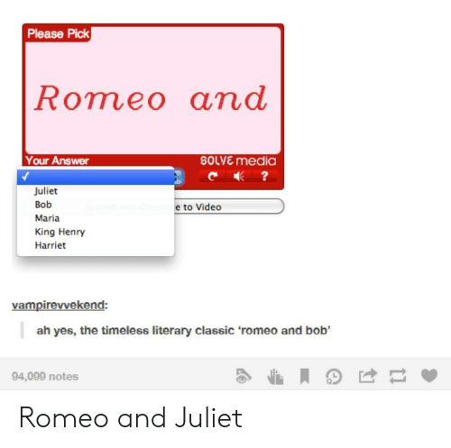Romeo and Juliet: Please Pick  Romeo ana  Your Answer  soLVE media  Juliet  Bob  Maria  King Henry  Harriet  e to Video  vampirevvekend:  ah yes, the timeless literary classic 'romeo and bob  94,099 notes Romeo and Juliet