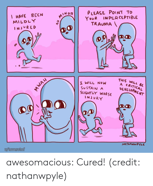 point: PLEASE POINT TO  I HAVE BEEN  MILDLY  MINOR  IMPERCEPTIBLE  YOUR  TRAUMA  INJURED  THIS WILL BE  A CRITICAL  DEVELOPMENT  I WILL NOW  SUSTAIN A  SLIGHTLY WORSE  INJURY  NATHANWPYLE  u/toverstof  MWAH awesomacious:  Cured! (credit: nathanwpyle)
