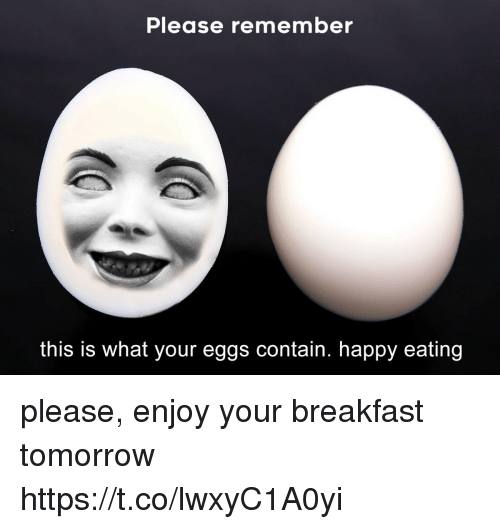 Breakfast, Happy, and Tomorrow: Please remember  this is what your eggs contain. happy eating please, enjoy your breakfast tomorrow https://t.co/lwxyC1A0yi