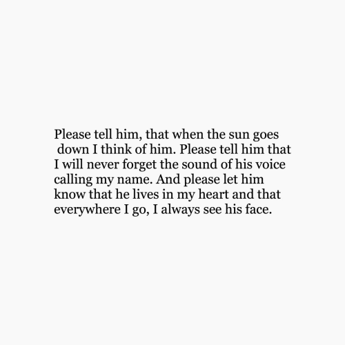 Heart, Voice, and Never: Please tell him, that when the sun goes  down I think of him. Please tell him that  I will never forget the sound of his voice  calling my name. And please let him  know that he lives in my heart and that  everywhere I go, I always see his face.
